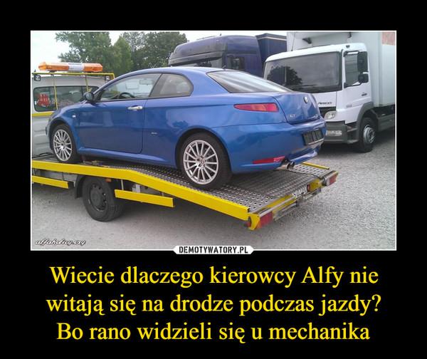 Wiecie dlaczego kierowcy Alfy nie witają się na drodze podczas jazdy?Bo rano widzieli się u mechanika –