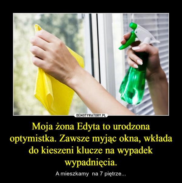 Moja żona Edyta to urodzona optymistka. Zawsze myjąc okna, wkłada do kieszeni klucze na wypadek wypadnięcia. – A mieszkamy  na 7 piętrze...
