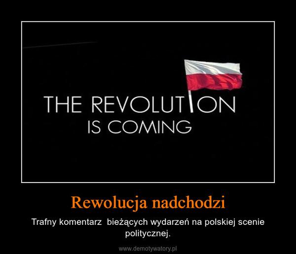 Rewolucja nadchodzi – Trafny komentarz  bieżących wydarzeń na polskiej scenie politycznej.