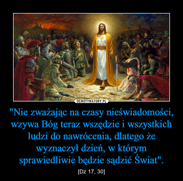 """""""Nie zważając na czasy nieświadomości, wzywa Bóg teraz wszędzie i wszystkich ludzi do nawrócenia, dlatego że wyznaczył dzień, w którym sprawiedliwie będzie sądzić Świat"""". – [Dz 17, 30]"""