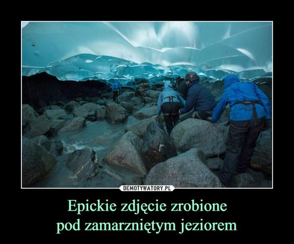 Epickie zdjęcie zrobionepod zamarzniętym jeziorem –