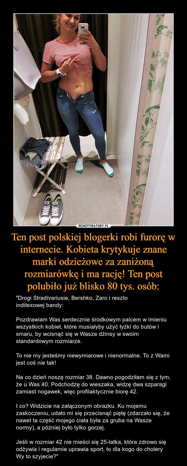 """Ten post polskiej blogerki robi furorę w internecie. Kobieta krytykuje znane marki odzieżowe za zaniżoną rozmiarówkę i ma rację! Ten post polubiło już blisko 80 tys. osób: – """"Drogi Stradivariusie, Bershko, Zaro i reszto inditexowej bandy:Pozdrawiam Was serdecznie środkowym palcem w imieniu wszystkich kobiet, które musiałyby użyć łyżki do butów i smaru, by wcisnąć się w Wasze dżinsy w swoim standardowym rozmiarze. To nie my jesteśmy niewymiarowe i nienormalne. To z Wami jest coś nie tak!Na co dzień noszę rozmiar 38. Dawno pogodziłam się z tym, że u Was 40. Podchodzę do wieszaka, widzę dwa szparagi zamiast nogawek, więc profilaktycznie biorę 42.I co? Widzicie na załączonym obrazku. Ku mojemu zaskoczeniu, udało mi się przecisnąć piętę (zdarzało się, że nawet ta część mojego ciała była za gruba na Wasze normy), a później było tylko gorzej.Jeśli w rozmiar 42 nie mieści się 25-latka, która zdrowo się odżywia i regularnie uprawia sport, to dla kogo do cholery Wy to szyjecie?"""""""