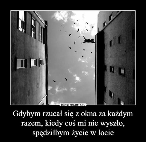 Gdybym rzucał się z okna za każdym razem, kiedy coś mi nie wyszło, spędziłbym życie w locie –