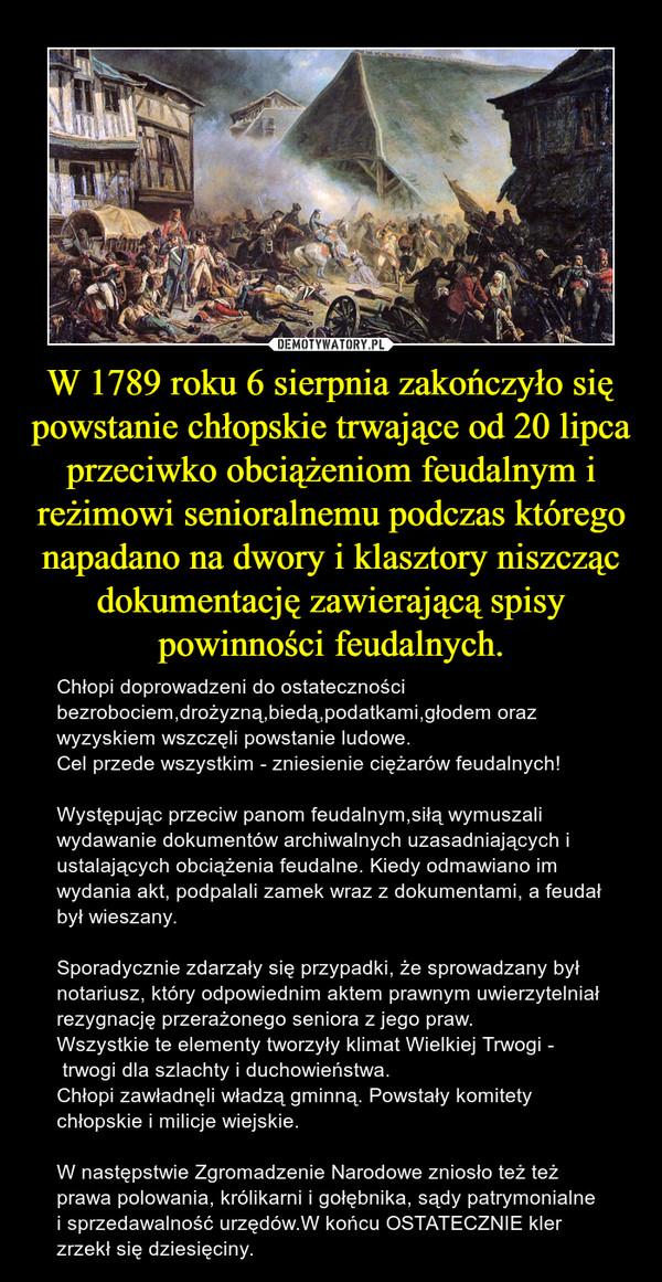 W 1789 roku 6 sierpnia zakończyło się powstanie chłopskie trwające od 20 lipca przeciwko obciążeniom feudalnym i reżimowi senioralnemu podczas którego napadano na dwory i klasztory niszcząc dokumentację zawierającą spisy powinności feudalnych. – Chłopi doprowadzeni do ostateczności bezrobociem,drożyzną,biedą,podatkami,głodem oraz wyzyskiem wszczęli powstanie ludowe.Cel przede wszystkim - zniesienie ciężarów feudalnych!Występując przeciw panom feudalnym,siłą wymuszali wydawanie dokumentów archiwalnych uzasadniających i ustalających obciążenia feudalne. Kiedy odmawiano im wydania akt, podpalali zamek wraz z dokumentami, a feudał był wieszany.Sporadycznie zdarzały się przypadki, że sprowadzany był notariusz, który odpowiednim aktem prawnym uwierzytelniał rezygnację przerażonego seniora z jego praw. Wszystkie te elementy tworzyły klimat Wielkiej Trwogi - trwogi dla szlachty i duchowieństwa.Chłopi zawładnęli władzą gminną. Powstały komitety chłopskie i milicje wiejskie. W następstwie Zgromadzenie Narodowe zniosło też też prawa polowania, królikarni i gołębnika, sądy patrymonialne i sprzedawalność urzędów.W końcu OSTATECZNIE kler zrzekł się dziesięciny.