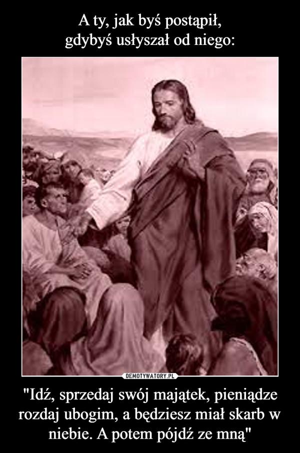 """""""Idź, sprzedaj swój majątek, pieniądze rozdaj ubogim, a będziesz miał skarb w niebie. A potem pójdź ze mną"""" –"""
