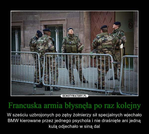 Francuska armia błysnęła po raz kolejny – W sześciu uzbrojonych po zęby żołnierzy sił specjalnych wjechało BMW kierowane przez jednego psychola i nie draśnięte ani jedną kulą odjechało w siną dal