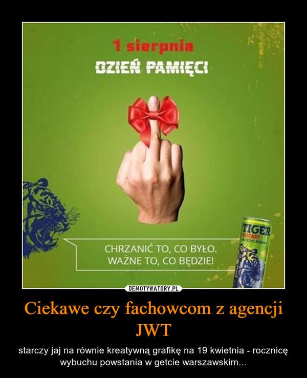 Ciekawe czy fachowcom z agencji JWT – starczy jaj na równie kreatywną grafikę na 19 kwietnia - rocznicę wybuchu powstania w getcie warszawskim...