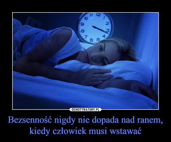 Bezsenność nigdy nie dopada nad ranem, kiedy człowiek musi wstawać –