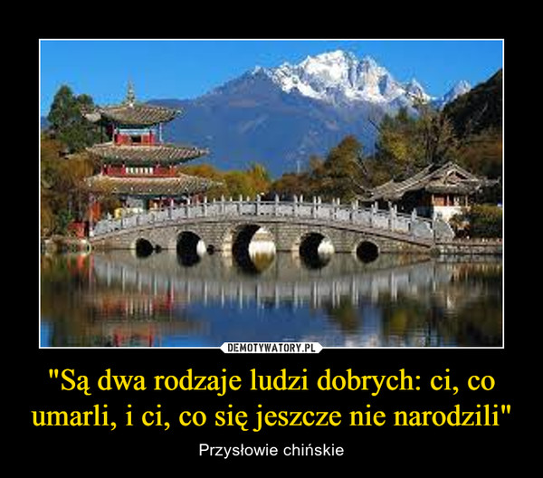 """""""Są dwa rodzaje ludzi dobrych: ci, co umarli, i ci, co się jeszcze nie narodzili"""" – Przysłowie chińskie"""