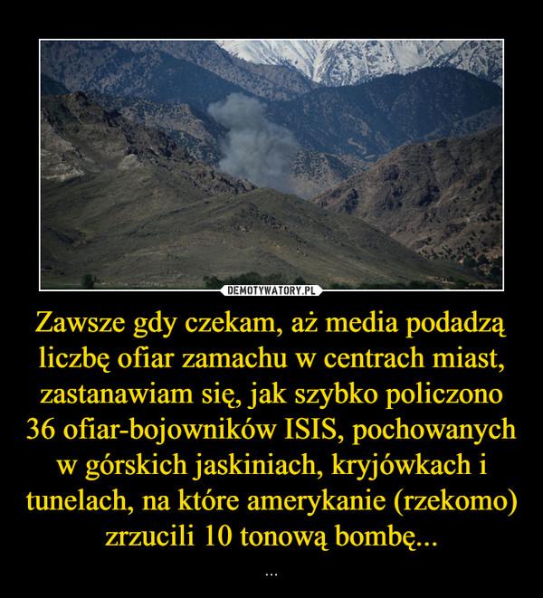 Zawsze gdy czekam, aż media podadzą liczbę ofiar zamachu w centrach miast, zastanawiam się, jak szybko policzono 36 ofiar-bojowników ISIS, pochowanych w górskich jaskiniach, kryjówkach i tunelach, na które amerykanie (rzekomo) zrzucili 10 tonową bombę... – ...