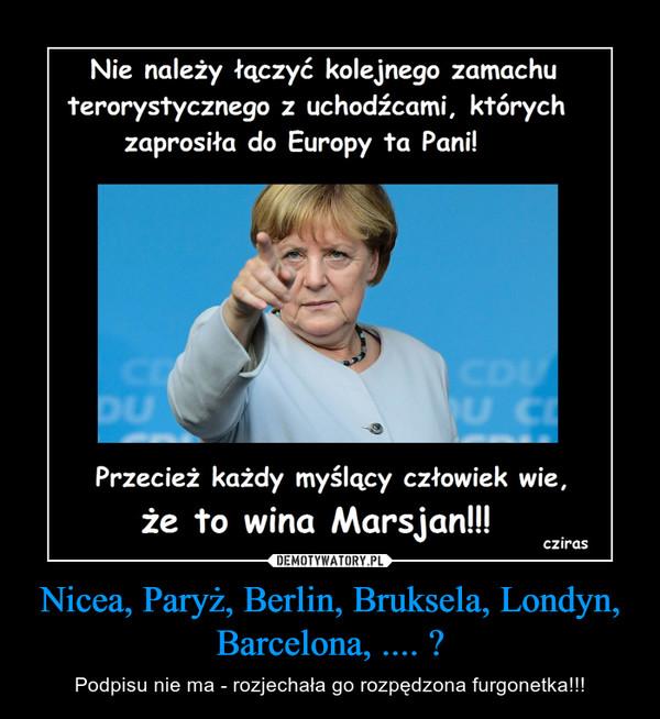 Nicea, Paryż, Berlin, Bruksela, Londyn, Barcelona, .... ? – Podpisu nie ma - rozjechała go rozpędzona furgonetka!!!