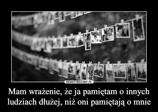 Mam wrażenie, że ja pamiętam o innych ludziach dłużej, niż oni pamiętają o mnie –
