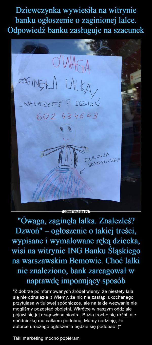 """""""Ówaga, zaginęła lalka. Znalezłeś? Dzwoń"""" – ogłoszenie o takiej treści, wypisane i wymalowane ręką dziecka, wisi na witrynie ING Banku Śląskiego na warszawskim Bemowie. Choć lalki nie znaleziono, bank zareagował w naprawdę imponujący sposób – """"Z dobrze poinformowanych źródeł wiemy, że niestety lala się nie odnalazła :( Wiemy, że nic nie zastąpi ukochanego przytulasa w tiulowej spódniczce, ale na takie wezwanie nie mogliśmy pozostać obojętni. Wkrótce w naszym oddziale pojawi się jej długowłosa siostra. Buzia trochę się różni, ale spódniczkę ma całkiem podobną, Mamy nadzieję, że autorce uroczego ogłoszenia będzie się podobać :)""""Taki marketing mocno popieram Uwaga zaginęła lalkaznalazłeś dzwoń"""