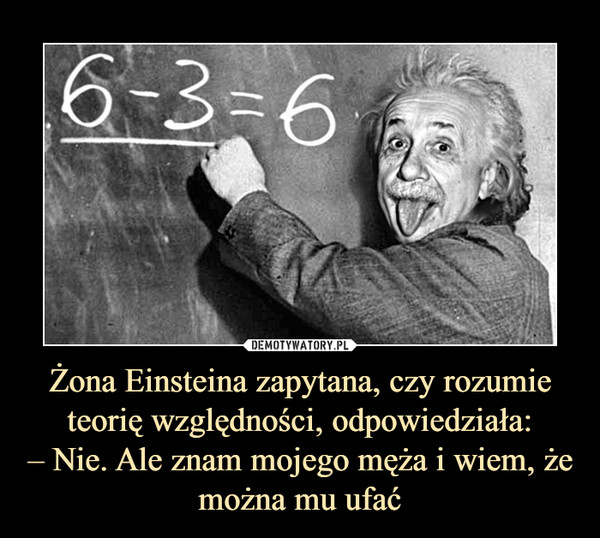 Żona Einsteina zapytana, czy rozumie teorię względności, odpowiedziała:– Nie. Ale znam mojego męża i wiem, że można mu ufać –