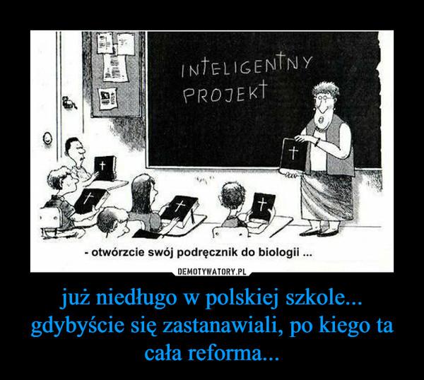 już niedługo w polskiej szkole...gdybyście się zastanawiali, po kiego ta cała reforma... –