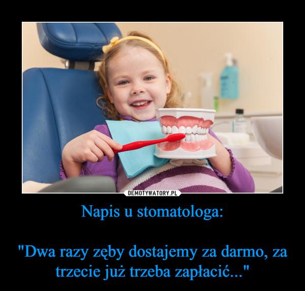 """Napis u stomatologa:""""Dwa razy zęby dostajemy za darmo, za trzecie już trzeba zapłacić..."""" –"""