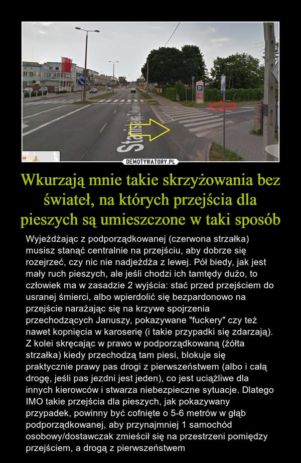 """Wkurzają mnie takie skrzyżowania bez świateł, na których przejścia dla pieszych są umieszczone w taki sposób – Wyjeżdżając z podporządkowanej (czerwona strzałka) musisz stanąć centralnie na przejściu, aby dobrze się rozejrzeć, czy nic nie nadjeżdża z lewej. Pół biedy, jak jest mały ruch pieszych, ale jeśli chodzi ich tamtędy dużo, to człowiek ma w zasadzie 2 wyjścia: stać przed przejściem do usranej śmierci, albo wpierdolić się bezpardonowo na przejście narażając się na krzywe spojrzenia przechodzących Januszy, pokazywane """"fuckery"""" czy też nawet kopnięcia w karoserię (i takie przypadki się zdarzają). Z kolei skręcając w prawo w podporządkowaną (żółta strzałka) kiedy przechodzą tam piesi, blokuje się praktycznie prawy pas drogi z pierwszeństwem (albo i całą drogę, jeśli pas jezdni jest jeden), co jest uciążliwe dla innych kierowców i stwarza niebezpieczne sytuacje. Dlatego IMO takie przejścia dla pieszych, jak pokazywany przypadek, powinny być cofnięte o 5-6 metrów w głąb podporządkowanej, aby przynajmniej 1 samochód osobowy/dostawczak zmieścił się na przestrzeni pomiędzy przejściem, a drogą z pierwszeństwem"""