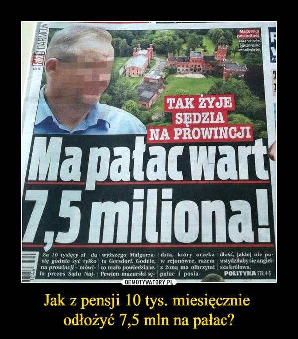 Jak z pensji 10 tys. miesięcznie odłożyć 7,5 mln na pałac? –  Tak żyje sędzia na prowincji Ma pałac wart 7,5 miliona! Polityka Fakt Za 10 tysięcy zł da się godnie żyć tylko na prowincji - mówiła prezes sądu najwyższego Małgorzata Gersdorf. Godnie, to mało powiedziane. Pewien mazurski sędzia, który orzeka w rejonówce, razem z żoną ma olbrzymi pałac i posiadłość, jakiej nie powstydziłaby się angielska królowa
