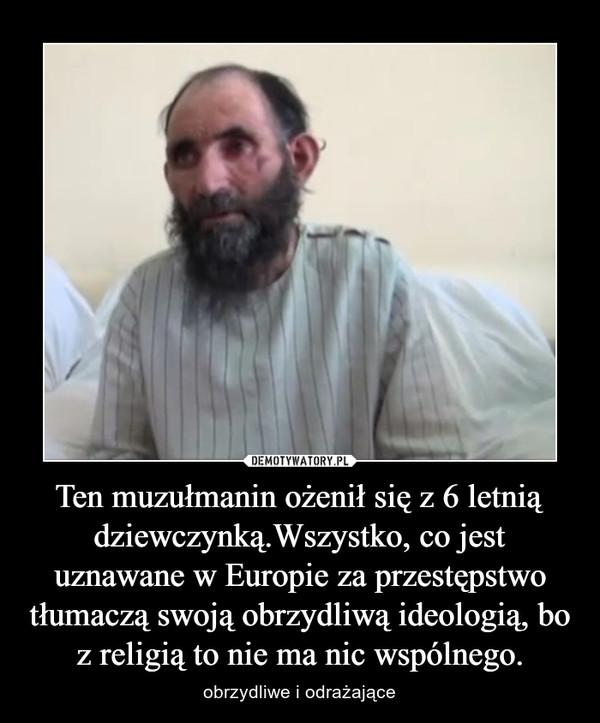 Ten muzułmanin ożenił się z 6 letnią dziewczynką.Wszystko, co jest uznawane w Europie za przestępstwo tłumaczą swoją obrzydliwą ideologią, bo z religią to nie ma nic wspólnego. – obrzydliwe i odrażające