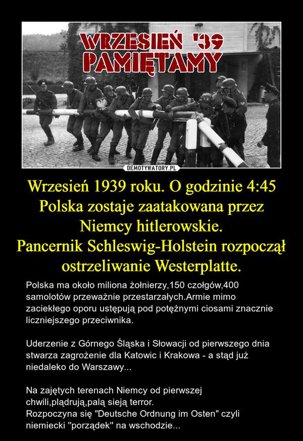 """Wrzesień 1939 roku. O godzinie 4:45 Polska zostaje zaatakowana przez Niemcy hitlerowskie.Pancernik Schleswig-Holstein rozpoczął ostrzeliwanie Westerplatte. – Polska ma około miliona żołnierzy,150 czołgów,400 samolotów przeważnie przestarzałych.Armie mimo zaciekłego oporu ustępują pod potężnymi ciosami znacznie liczniejszego przeciwnika.Uderzenie z Górnego Śląska i Słowacji od pierwszego dnia stwarza zagrożenie dla Katowic i Krakowa - a stąd już niedaleko do Warszawy...Na zajętych terenach Niemcy od pierwszej chwili,plądrują,palą sieją terror.Rozpoczyna się """"Deutsche Ordnung im Osten"""" czyli niemiecki ''porządek'' na wschodzie..."""