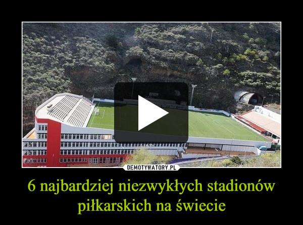 6 najbardziej niezwykłych stadionów piłkarskich na świecie –
