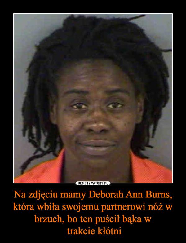 Na zdjęciu mamy Deborah Ann Burns, która wbiła swojemu partnerowi nóż w brzuch, bo ten puścił bąka w trakcie kłótni –