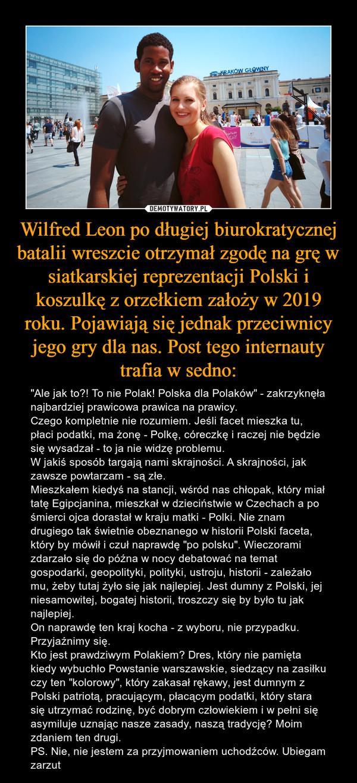 """Wilfred Leon po długiej biurokratycznej batalii wreszcie otrzymał zgodę na grę w siatkarskiej reprezentacji Polski i koszulkę z orzełkiem założy w 2019 roku. Pojawiają się jednak przeciwnicy jego gry dla nas. Post tego internauty trafia w sedno: – """"Ale jak to?! To nie Polak! Polska dla Polaków"""" - zakrzyknęła najbardziej prawicowa prawica na prawicy. Czego kompletnie nie rozumiem. Jeśli facet mieszka tu, płaci podatki, ma żonę - Polkę, córeczkę i raczej nie będzie się wysadzał - to ja nie widzę problemu.W jakiś sposób targają nami skrajności. A skrajności, jak zawsze powtarzam - są złe.Mieszkałem kiedyś na stancji, wśród nas chłopak, który miał tatę Egipcjanina, mieszkał w dzieciństwie w Czechach a po śmierci ojca dorastał w kraju matki - Polki. Nie znam drugiego tak świetnie obeznanego w historii Polski faceta, który by mówił i czuł naprawdę """"po polsku"""". Wieczorami zdarzało się do późna w nocy debatować na temat gospodarki, geopolityki, polityki, ustroju, historii - zależało mu, żeby tutaj żyło się jak najlepiej. Jest dumny z Polski, jej niesamowitej, bogatej historii, troszczy się by było tu jak najlepiej. On naprawdę ten kraj kocha - z wyboru, nie przypadku.Przyjaźnimy się.Kto jest prawdziwym Polakiem? Dres, który nie pamięta kiedy wybuchło Powstanie warszawskie, siedzący na zasiłku czy ten """"kolorowy"""", który zakasał rękawy, jest dumnym z Polski patriotą, pracującym, płacącym podatki, który stara się utrzymać rodzinę, być dobrym człowiekiem i w pełni się asymiluje uznając nasze zasady, naszą tradycję? Moim zdaniem ten drugi.PS. Nie, nie jestem za przyjmowaniem uchodźców. Ubiegam zarzut"""