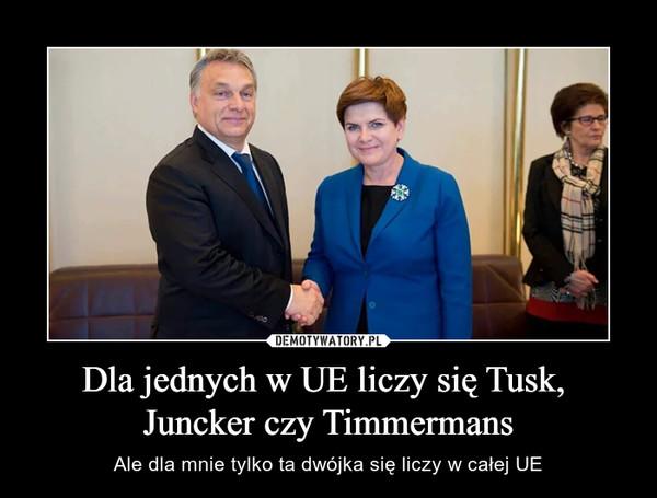 Dla jednych w UE liczy się Tusk,  Juncker czy Timmermans – Ale dla mnie tylko ta dwójka się liczy w całej UE