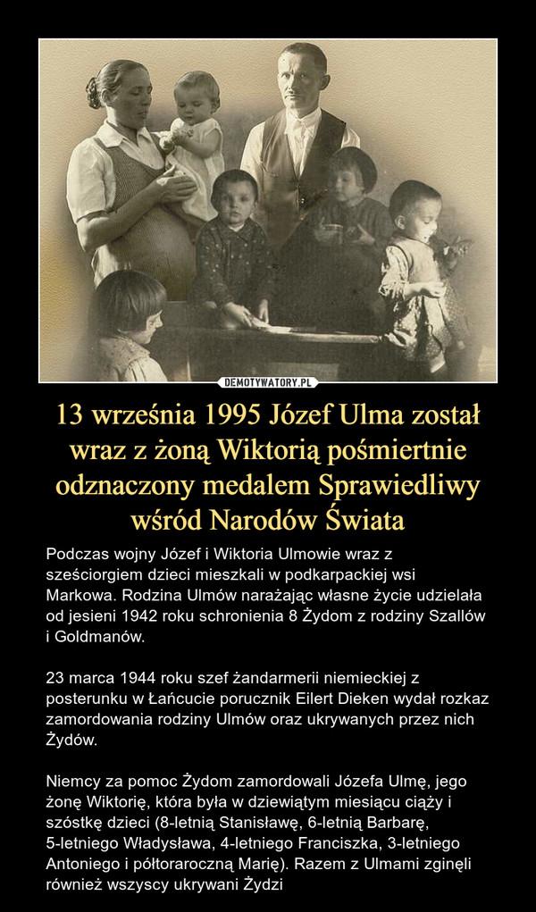 13 września 1995 Józef Ulma został wraz z żoną Wiktorią pośmiertnie odznaczony medalem Sprawiedliwy wśród Narodów Świata