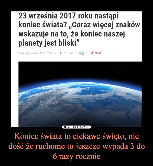 """Koniec świata to ciekawe święto, nie dość że ruchome to jeszcze wypada 3 do 6 razy rocznie –  23 września 2017 roku nastąpikoniec świata? ,,Coraz więcej znakówwskazuje na to, że koniec naszejplanety jest bliski"""""""