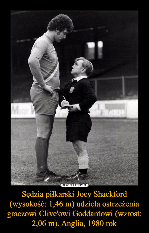 Sędzia piłkarski Joey Shackford (wysokość: 1,46 m) udziela ostrzeżenia graczowi Clive'owi Goddardowi (wzrost: 2,06 m). Anglia, 1980 rok –
