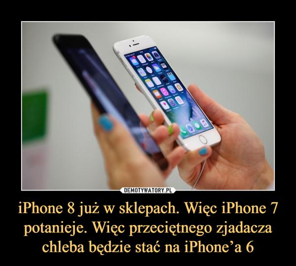 iPhone 8 już w sklepach. Więc iPhone 7 potanieje. Więc przeciętnego zjadacza chleba będzie stać na iPhone'a 6 –
