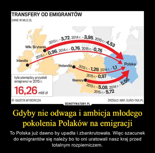 Gdyby nie odwaga i ambicja młodego pokolenia Polaków na emigracji – To Polska już dawno by upadła i zbankrutowała. Więc szacunek do emigrantów się należy bo to oni uratowali nasz kraj przed totalnym rozpierniczem.