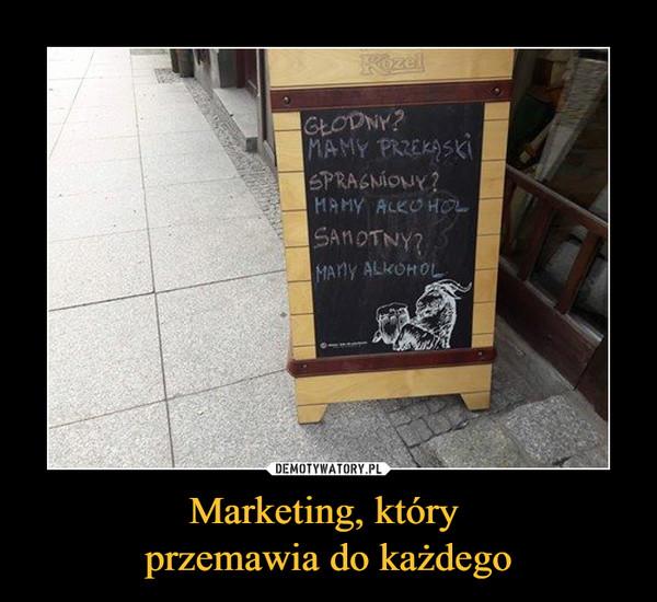 Marketing, który przemawia do każdego –  GŁODNY?MAMY PRZEKĄSKISPRAGNIONY?MAMY ALKOHOLSAMOTNY?MAMY ALKOHOL