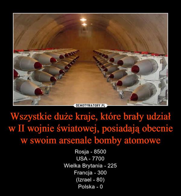 Wszystkie duże kraje, które brały udział w II wojnie światowej, posiadają obecnie w swoim arsenale bomby atomowe – Rosja - 8500USA - 7700Wielka Brytania - 225Francja - 300(Izrael - 80)Polska - 0