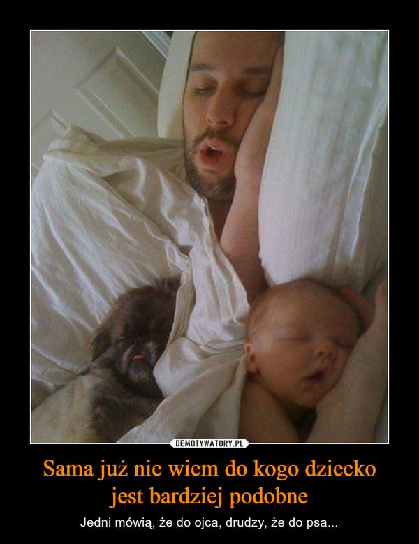 Sama już nie wiem do kogo dzieckojest bardziej podobne – Jedni mówią, że do ojca, drudzy, że do psa...