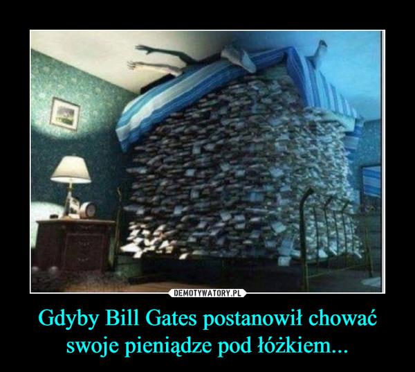 Gdyby Bill Gates postanowił chować swoje pieniądze pod łóżkiem... –