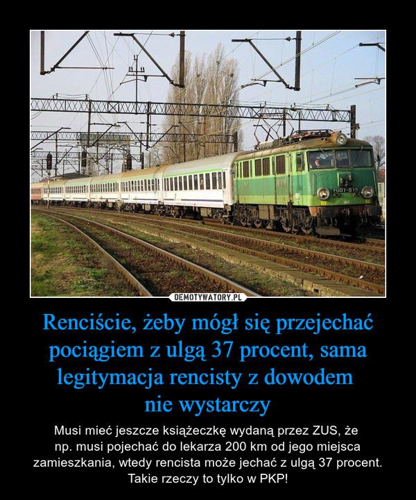 Renciście, żeby mógł się przejechać pociągiem z ulgą 37 procent, sama legitymacja rencisty z dowodem nie wystarczy – Musi mieć jeszcze książeczkę wydaną przez ZUS, że np. musi pojechać do lekarza 200 km od jego miejsca zamieszkania, wtedy rencista może jechać z ulgą 37 procent. Takie rzeczy to tylko w PKP!