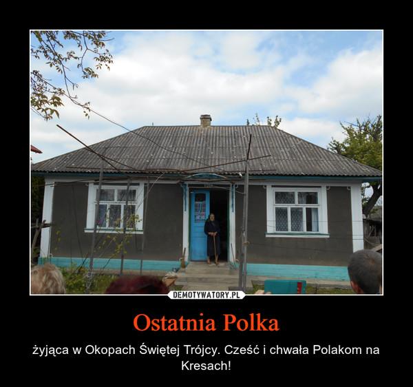 Ostatnia Polka – żyjąca w Okopach Świętej Trójcy. Cześć i chwała Polakom na Kresach!