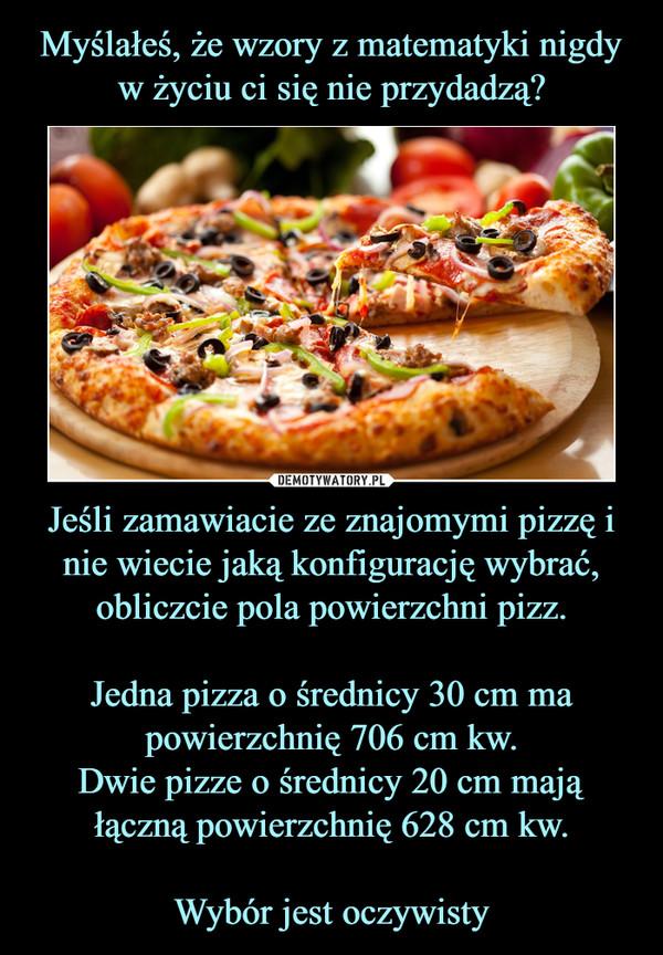 Jeśli zamawiacie ze znajomymi pizzę i nie wiecie jaką konfigurację wybrać, obliczcie pola powierzchni pizz.Jedna pizza o średnicy 30 cm ma powierzchnię 706 cm kw.Dwie pizze o średnicy 20 cm mają łączną powierzchnię 628 cm kw.Wybór jest oczywisty –