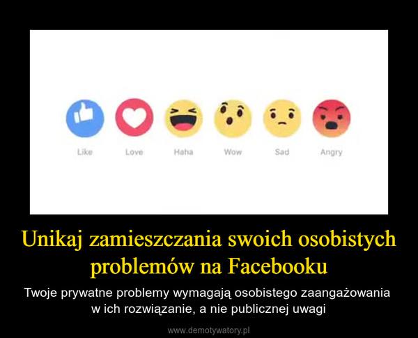 Unikaj zamieszczania swoich osobistych problemów na Facebooku – Twoje prywatne problemy wymagają osobistego zaangażowania w ich rozwiązanie, a nie publicznej uwagi