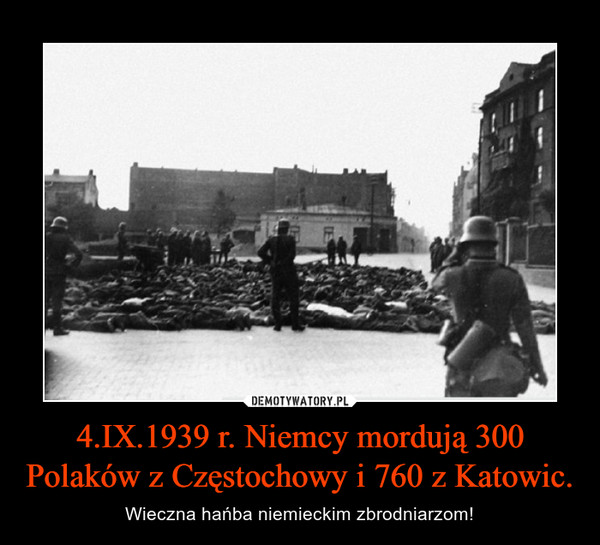 4.IX.1939 r. Niemcy mordują 300 Polaków z Częstochowy i 760 z Katowic. – Wieczna hańba niemieckim zbrodniarzom!