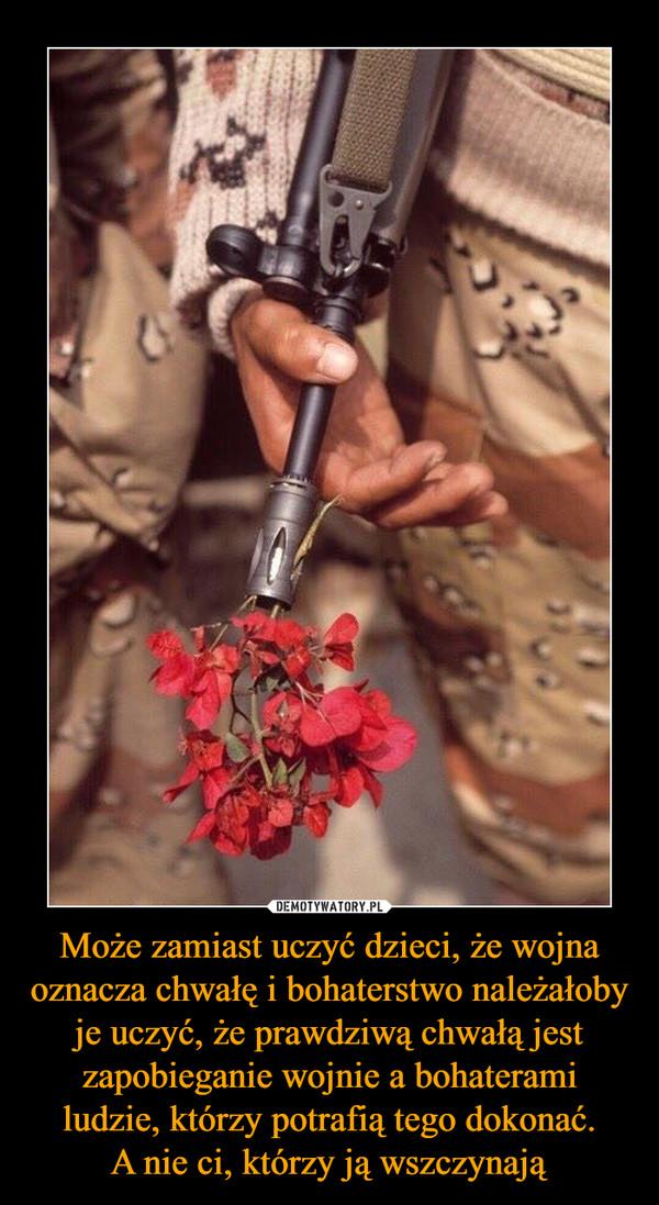 Może zamiast uczyć dzieci, że wojna oznacza chwałę i bohaterstwo należałoby je uczyć, że prawdziwą chwałą jest zapobieganie wojnie a bohaterami ludzie, którzy potrafią tego dokonać.A nie ci, którzy ją wszczynają –