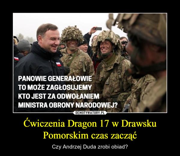 Ćwiczenia Dragon 17 w Drawsku Pomorskim czas zacząć – Czy Andrzej Duda zrobi obiad?