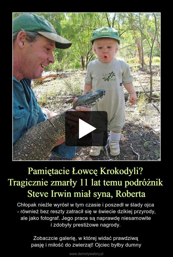 Pamiętacie Łowcę Krokodyli? Tragicznie zmarły 11 lat temu podróżnik Steve Irwin miał syna, Roberta – Chłopak nieźle wyrósł w tym czasie i poszedł w ślady ojca - również bez reszty zatracił się w świecie dzikiej przyrody,ale jako fotograf. Jego prace są naprawdę niesamowite i zdobyły prestiżowe nagrody. Zobaczcie galerię, w której widać prawdziwą pasję i miłość do zwierząt! Ojciec byłby dumny
