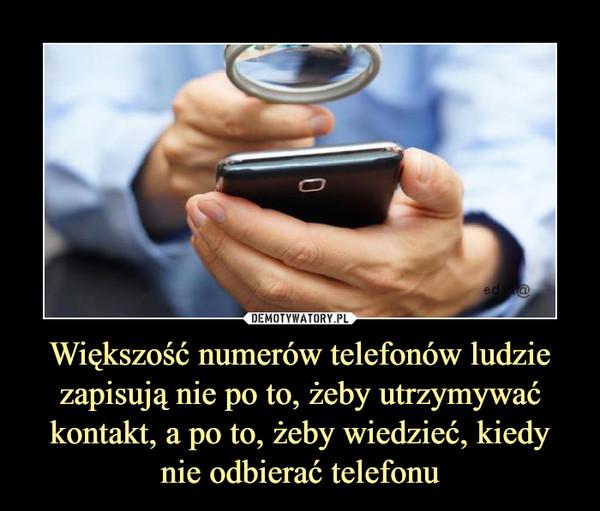 Większość numerów telefonów ludzie zapisują nie po to, żeby utrzymywać kontakt, a po to, żeby wiedzieć, kiedy nie odbierać telefonu –