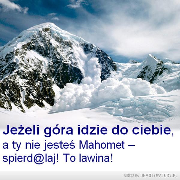 W górach można się wiele nauczyć... –  Jeżeli góra idzie do ciebie,a ty nie jesteś Mahometspierd@laj! To lawina!