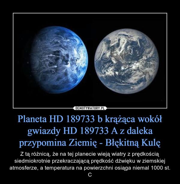 Planeta HD 189733 b krążąca wokół gwiazdy HD 189733 A z daleka przypomina Ziemię - Błękitną Kulę – Z tą różnicą, że na tej planecie wieją wiatry z prędkością siedmiokrotnie przekraczającą prędkość dźwięku w ziemskiej atmosferze, a temperatura na powierzchni osiąga niemal 1000 st. C