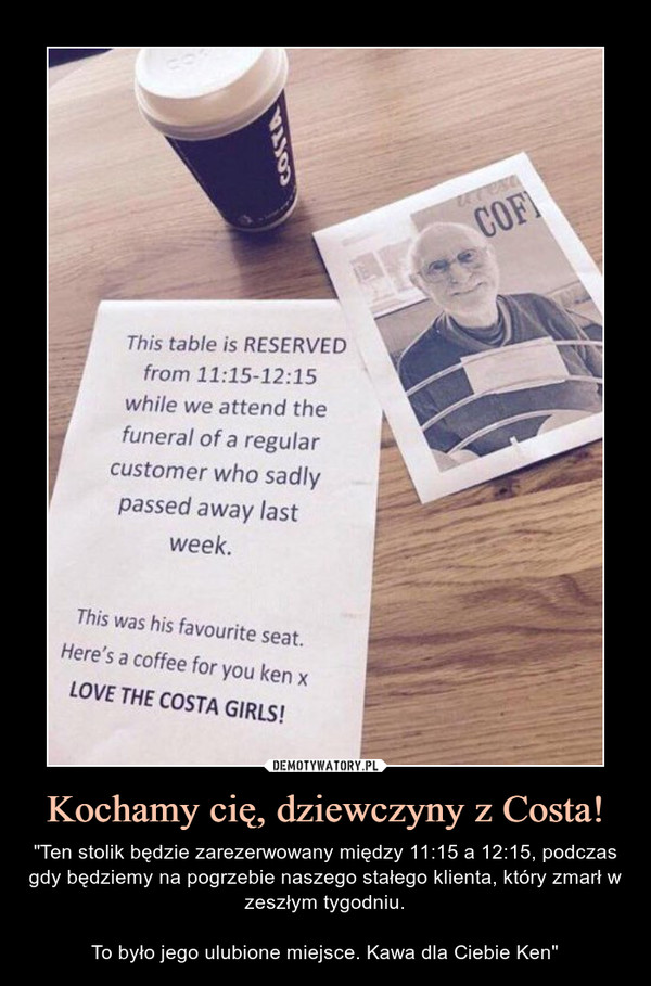 """Kochamy cię, dziewczyny z Costa! – """"Ten stolik będzie zarezerwowany między 11:15 a 12:15, podczas gdy będziemy na pogrzebie naszego stałego klienta, który zmarł w zeszłym tygodniu.To było jego ulubione miejsce. Kawa dla Ciebie Ken"""""""