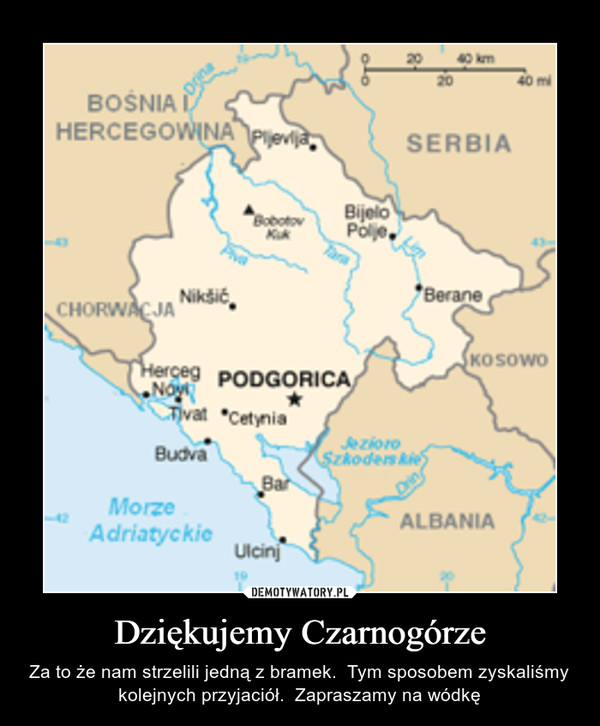 Dziękujemy Czarnogórze – Za to że nam strzelili jedną z bramek.  Tym sposobem zyskaliśmy kolejnych przyjaciół.  Zapraszamy na wódkę